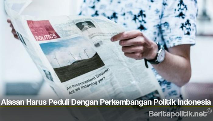 Alasan Harus Peduli Dengan Perkembangan Politik Indonesia