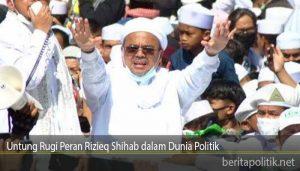Untung Rugi Peran Rizieq Shihab dalam Dunia Politik